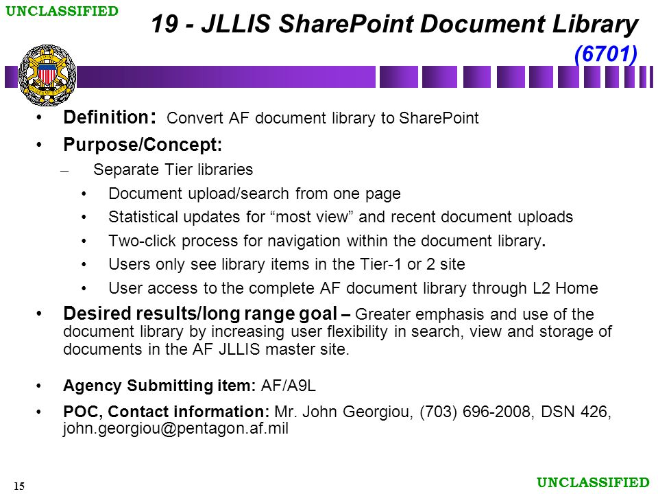 15 UNCLASSIFIED 19 - JLLIS SharePoint Document Library (6701) Definition : Convert AF document library to SharePoint Purpose/Concept: – Separate Tier libraries Document upload/search from one page Statistical updates for most view and recent document uploads Two-click process for navigation within the document library.