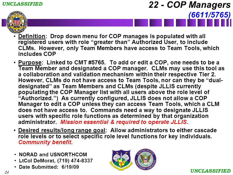 24 UNCLASSIFIED NORAD and USNORTHCOM LtCol DeMorat, (719) 474-8337 Date Submitted: 6/19/09 22 - COP Managers (6611/5765) Definition: Drop down menu for COP manages is populated with all registered users with role greater than Authorized User, to include CLMs.