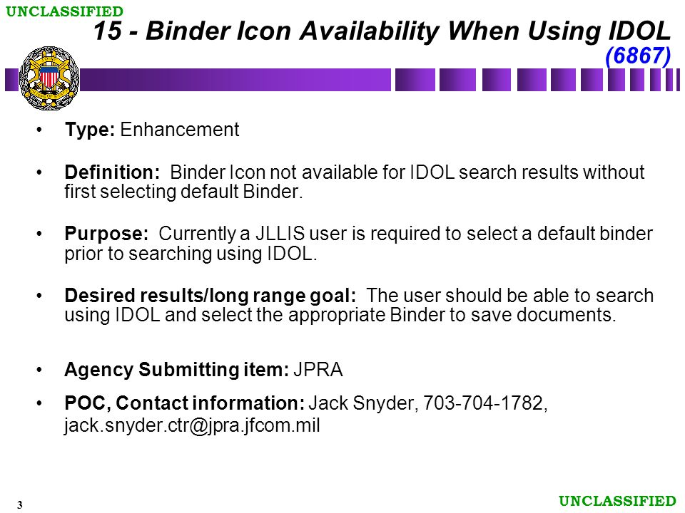 3 UNCLASSIFIED 15 - Binder Icon Availability When Using IDOL (6867) Type: Enhancement Definition: Binder Icon not available for IDOL search results without first selecting default Binder.
