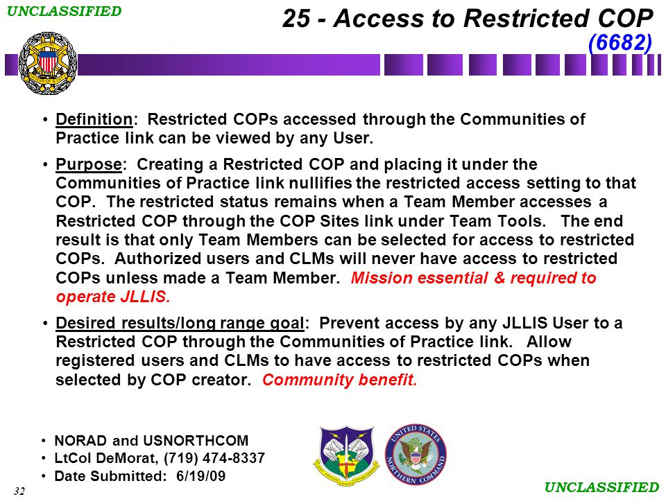 32 UNCLASSIFIED NORAD and USNORTHCOM LtCol DeMorat, (719) 474-8337 Date Submitted: 6/19/09 25 - Access to Restricted COP (6682) Definition: Restricted COPs accessed through the Communities of Practice link can be viewed by any User.