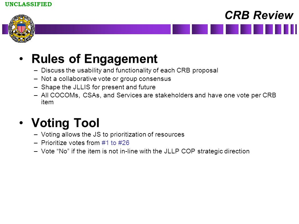 UNCLASSIFIED CRB Review Rules of Engagement –Discuss the usability and functionality of each CRB proposal –Not a collaborative vote or group consensus –Shape the JLLIS for present and future –All COCOMs, CSAs, and Services are stakeholders and have one vote per CRB item Voting Tool –Voting allows the JS to prioritization of resources –Prioritize votes from #1 to #26 –Vote No if the item is not in-line with the JLLP COP strategic direction