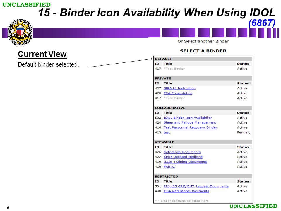 7 UNCLASSIFIED Requested view This view shows the SELECT A BINDER when the Binder Icon was selected on an O&R page.