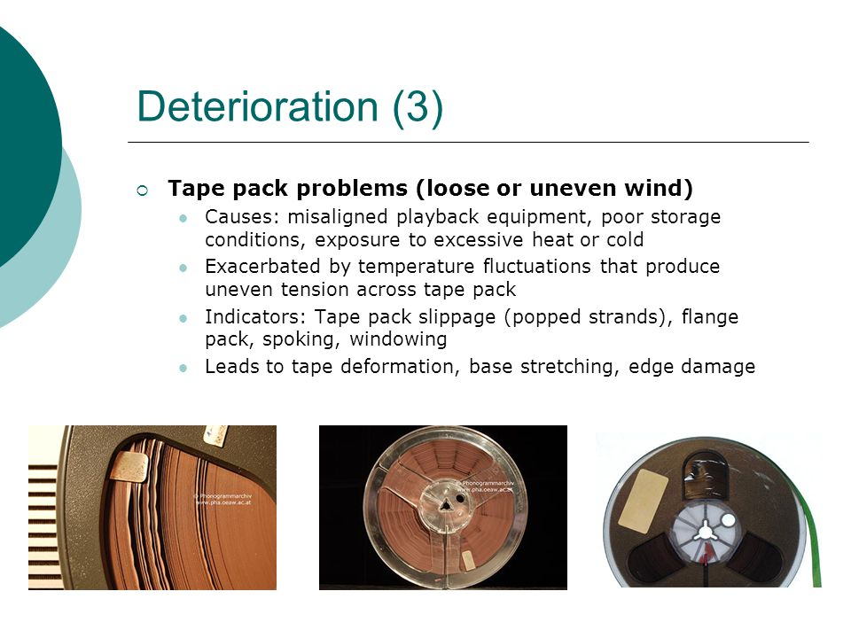 Deterioration (3)  Tape pack problems (loose or uneven wind) Causes: misaligned playback equipment, poor storage conditions, exposure to excessive he