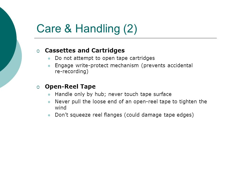 Care & Handling (2)  Cassettes and Cartridges Do not attempt to open tape cartridges Engage write-protect mechanism (prevents accidental re-recording