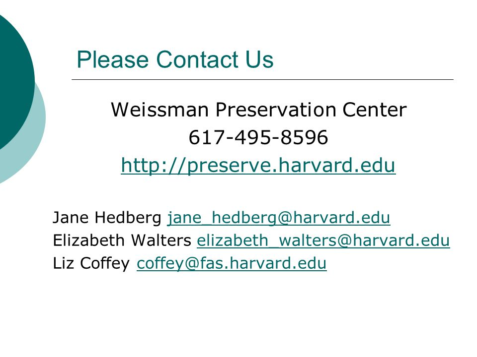 Please Contact Us Weissman Preservation Center 617-495-8596 http://preserve.harvard.edu Jane Hedberg jane_hedberg@harvard.edujane_hedberg@harvard.edu Elizabeth Walters elizabeth_walters@harvard.eduelizabeth_walters@harvard.edu Liz Coffey coffey@fas.harvard.educoffey@fas.harvard.edu