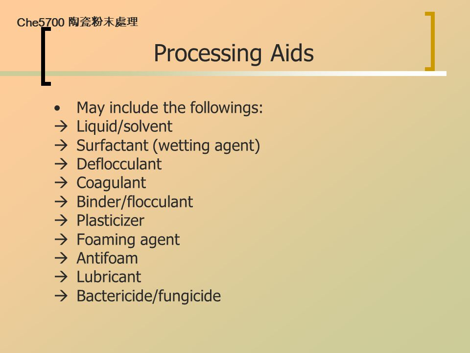 Che5700 陶瓷粉末處理 Processing Aids May include the followings:  Liquid/solvent  Surfactant (wetting agent)  Deflocculant  Coagulant  Binder/flocculan
