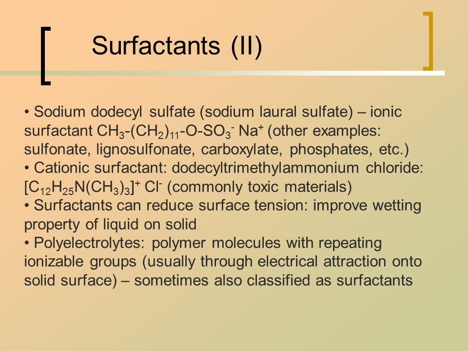 Surfactants (II) Sodium dodecyl sulfate (sodium laural sulfate) – ionic surfactant CH 3 -(CH 2 ) 11 -O-SO 3 - Na + (other examples: sulfonate, lignosulfonate, carboxylate, phosphates, etc.) Cationic surfactant: dodecyltrimethylammonium chloride: [C 12 H 25 N(CH 3 ) 3 ] + Cl - (commonly toxic materials) Surfactants can reduce surface tension: improve wetting property of liquid on solid Polyelectrolytes: polymer molecules with repeating ionizable groups (usually through electrical attraction onto solid surface) – sometimes also classified as surfactants