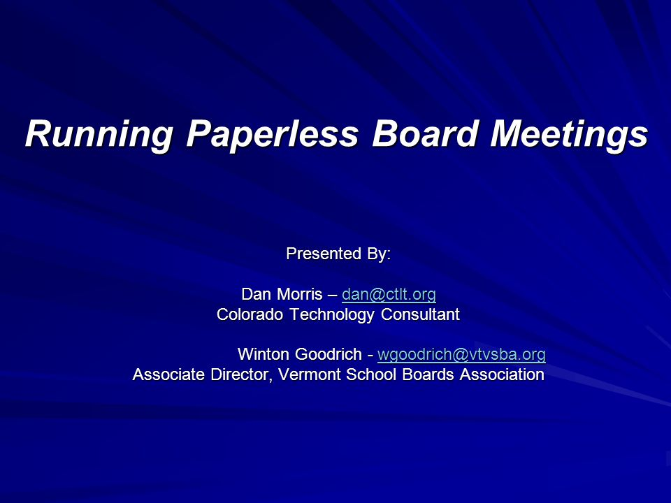 Running Paperless Board Meetings Presented By: Dan Morris – dan@ctlt.org dan@ctlt.org Colorado Technology Consultant Winton Goodrich - wgoodrich@vtvsba.org Winton Goodrich - wgoodrich@vtvsba.orgwgoodrich@vtvsba.org Associate Director, Vermont School Boards Association