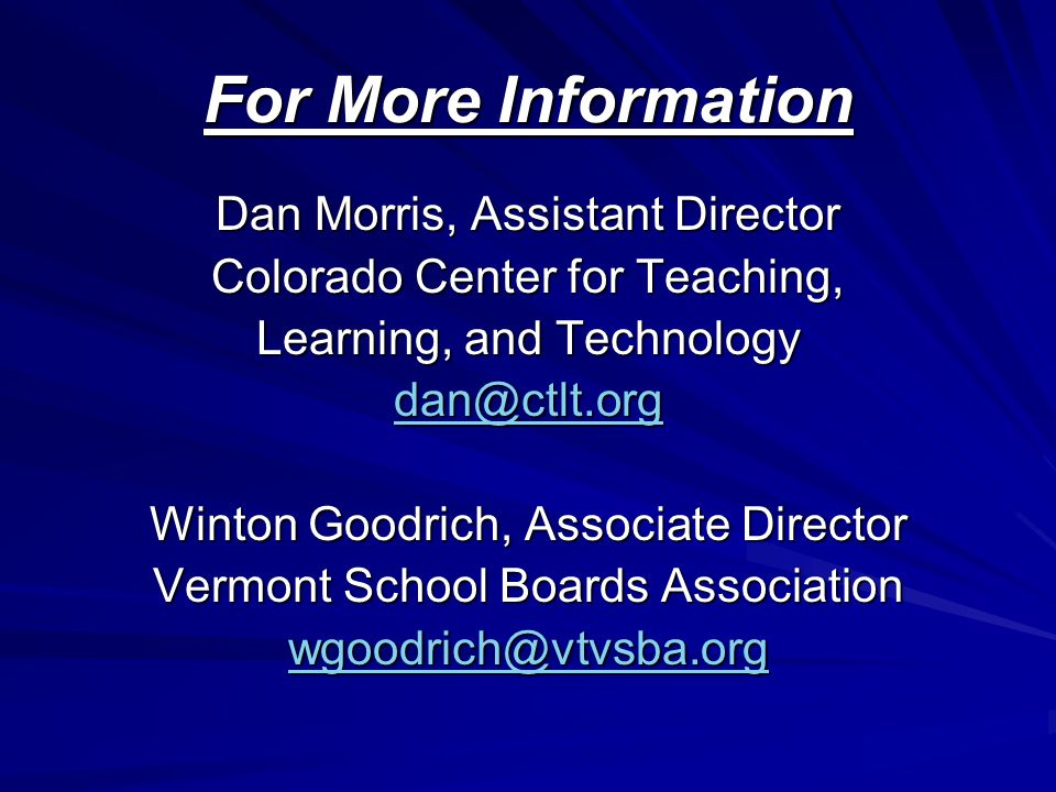 For More Information Dan Morris, Assistant Director Colorado Center for Teaching, Learning, and Technology dan@ctlt.org Winton Goodrich, Associate Director Vermont School Boards Association wgoodrich@vtvsba.org