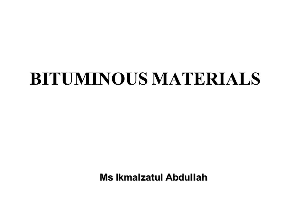 Ms Ikmalzatul Abdullah BITUMINOUS MATERIALS