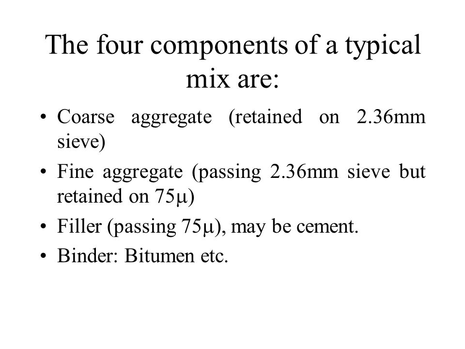 The four components of a typical mix are: Coarse aggregate (retained on 2.36mm sieve) Fine aggregate (passing 2.36mm sieve but retained on 75  ) Filler (passing 75  ), may be cement.