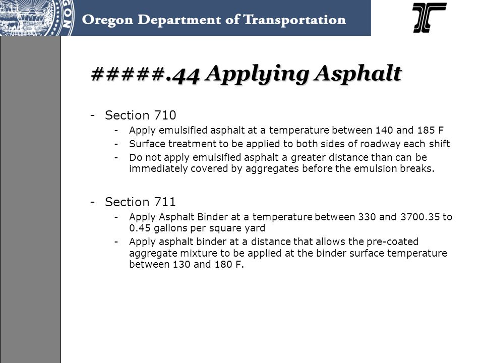 #####.44 Applying Asphalt -Section 710 -Apply emulsified asphalt at a temperature between 140 and 185 F -Surface treatment to be applied to both sides