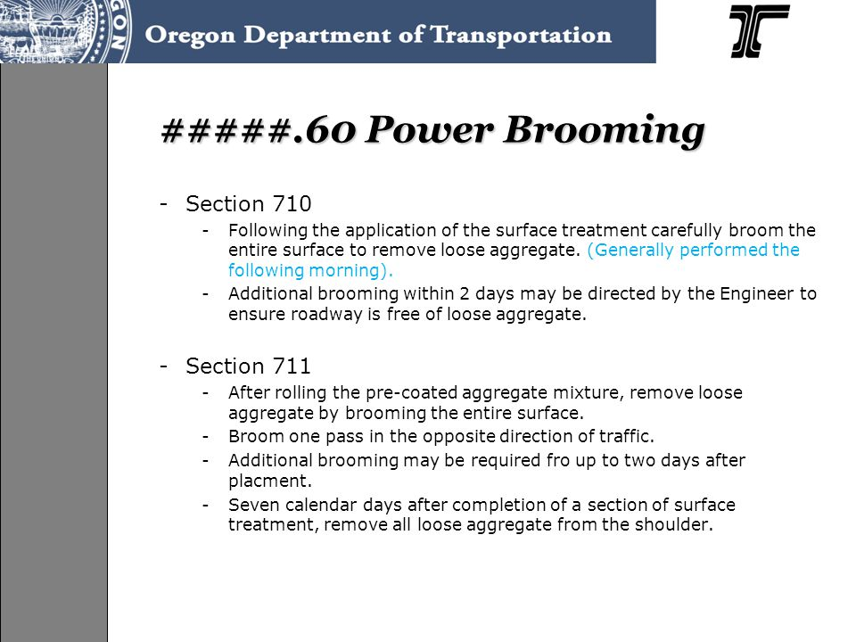 #####.60 Power Brooming -Section 710 -Following the application of the surface treatment carefully broom the entire surface to remove loose aggregate.