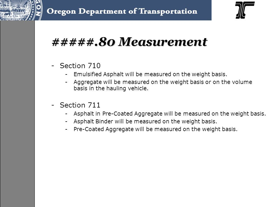 #####.80 Measurement -Section 710 -Emulsified Asphalt will be measured on the weight basis. -Aggregate will be measured on the weight basis or on the