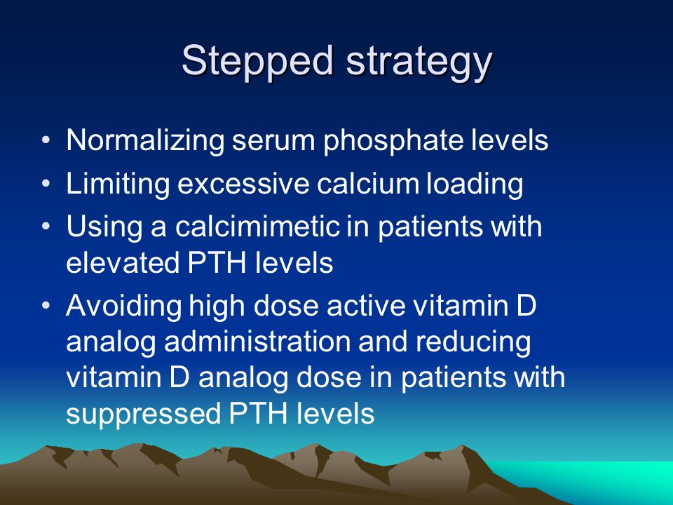 Stepped strategy Normalizing serum phosphate levels Limiting excessive calcium loading Using a calcimimetic in patients with elevated PTH levels Avoiding high dose active vitamin D analog administration and reducing vitamin D analog dose in patients with suppressed PTH levels