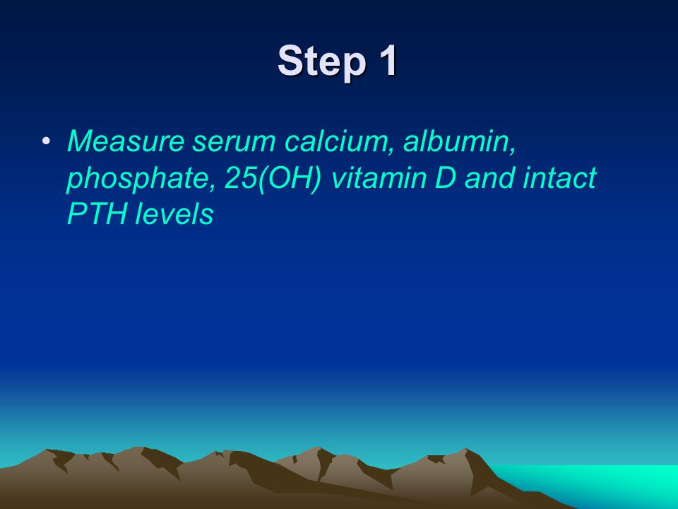 Step 1 Measure serum calcium, albumin, phosphate, 25(OH) vitamin D and intact PTH levels