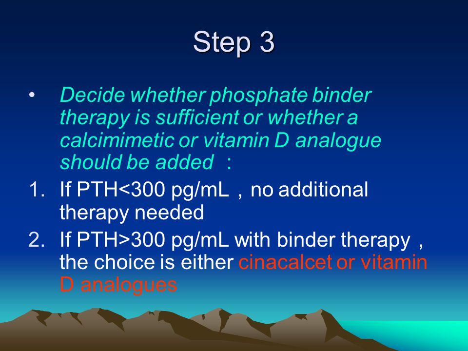 Step 3 Decide whether phosphate binder therapy is sufficient or whether a calcimimetic or vitamin D analogue should be added : 1.If PTH<300 pg/mL , no additional therapy needed 2.If PTH>300 pg/mL with binder therapy , the choice is either cinacalcet or vitamin D analogues