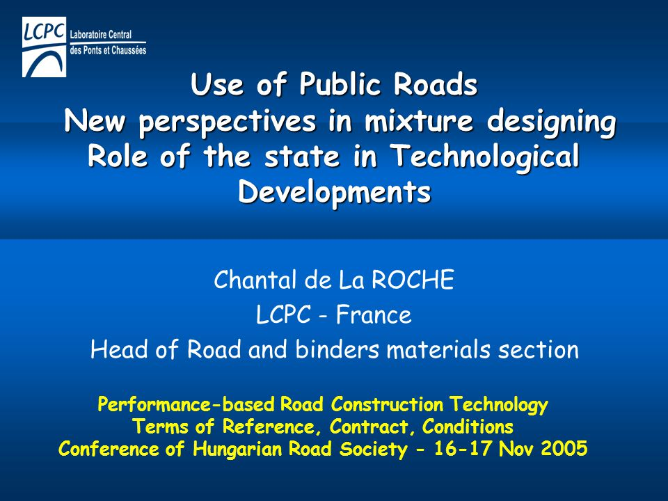 Use of Public Roads New perspectives in mixture designing Role of the state in Technological Developments Chantal de La ROCHE LCPC - France Head of Road and binders materials section Performance-based Road Construction Technology Terms of Reference, Contract, Conditions Conference of Hungarian Road Society - 16-17 Nov 2005