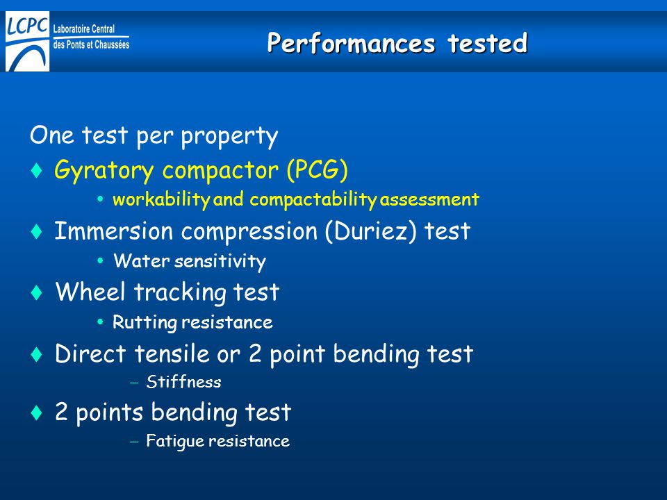 Performances tested One test per property  Gyratory compactor (PCG)  workability and compactability assessment  Immersion compression (Duriez) test  Water sensitivity  Wheel tracking test  Rutting resistance  Direct tensile or 2 point bending test  Stiffness  2 points bending test  Fatigue resistance