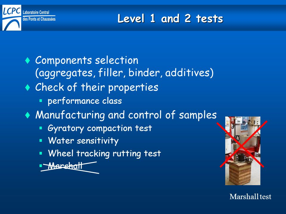 Level 1 and 2 tests  Components selection (aggregates, filler, binder, additives)  Check of their properties  performance class  Manufacturing and control of samples  Gyratory compaction test  Water sensitivity  Wheel tracking rutting test  Marshall Marshall test