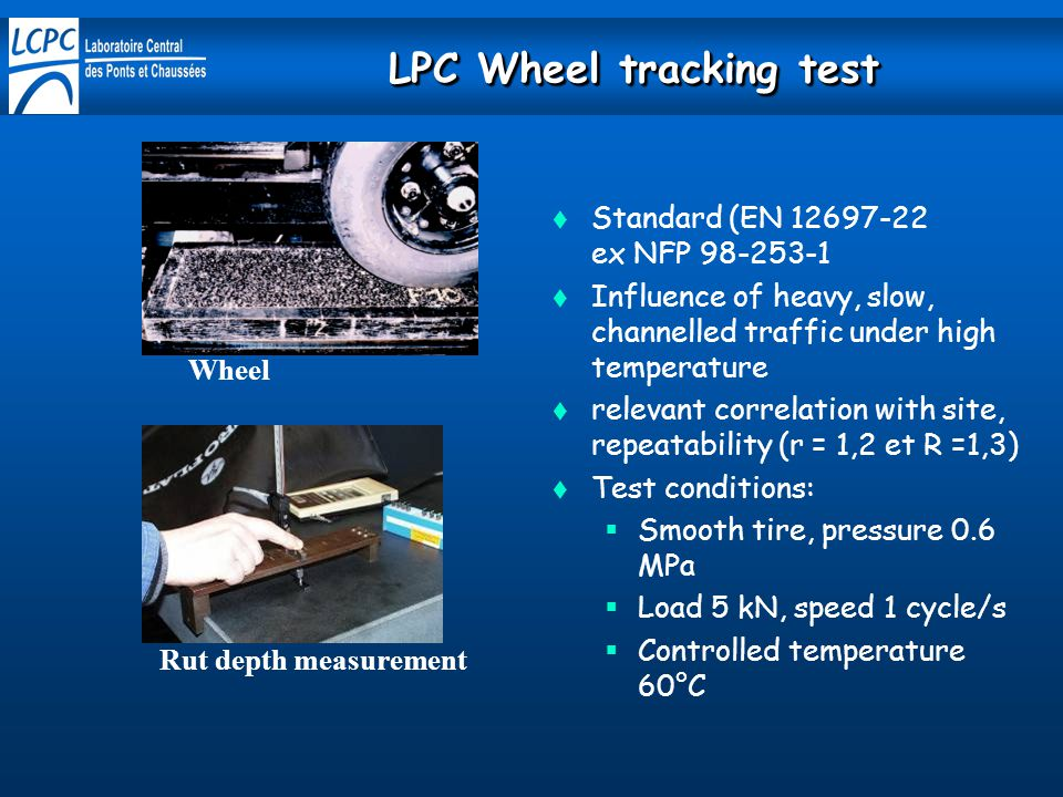 Wheel Rut depth measurement  Standard (EN 12697-22 ex NFP 98-253-1  Influence of heavy, slow, channelled traffic under high temperature  relevant correlation with site, repeatability (r = 1,2 et R =1,3)  Test conditions:  Smooth tire, pressure 0.6 MPa  Load 5 kN, speed 1 cycle/s  Controlled temperature 60°C LPC Wheel tracking test