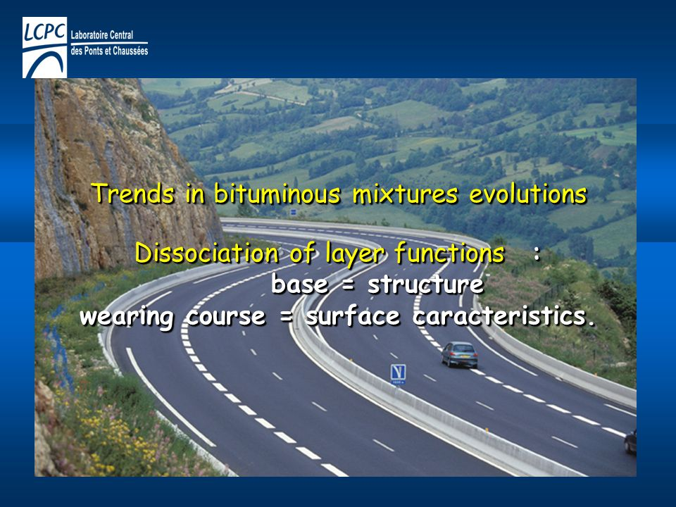 Trends in bituminous mixtures evolutions Dissociation of layer functions : base = structure wearing course = surface caracteristics.