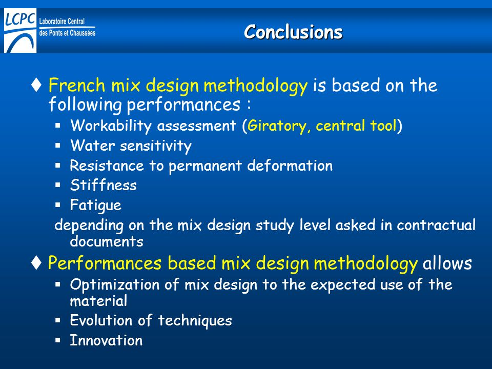 Conclusions  French mix design methodology is based on the following performances :  Workability assessment (Giratory, central tool)  Water sensitivity  Resistance to permanent deformation  Stiffness  Fatigue depending on the mix design study level asked in contractual documents  Performances based mix design methodology allows  Optimization of mix design to the expected use of the material  Evolution of techniques  Innovation