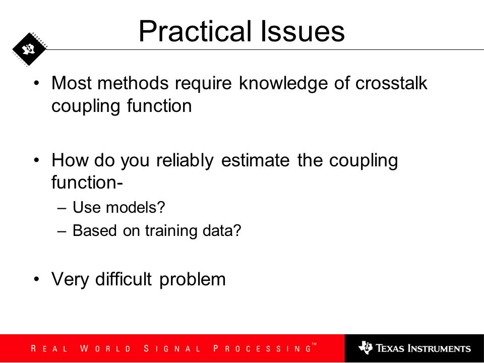 Practical Issues Most methods require knowledge of crosstalk coupling function How do you reliably estimate the coupling function- –Use models? –Based