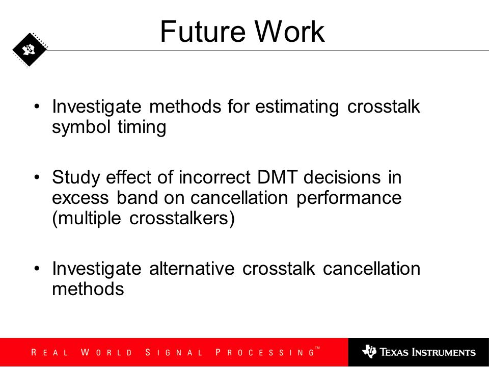 Future Work Investigate methods for estimating crosstalk symbol timing Study effect of incorrect DMT decisions in excess band on cancellation performa
