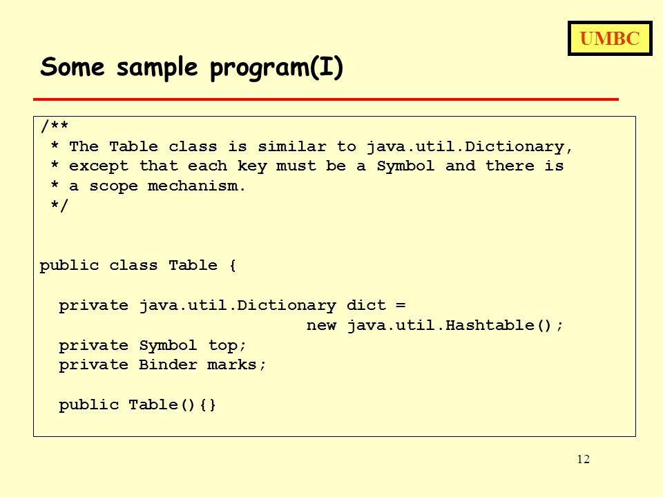 UMBC 12 Some sample program(I) /** * The Table class is similar to java.util.Dictionary, * except that each key must be a Symbol and there is * a scope mechanism.