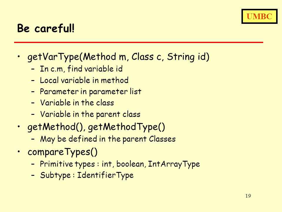UMBC 19 Be careful! getVarType(Method m, Class c, String id) –In c.m, find variable id –Local variable in method –Parameter in parameter list –Variabl