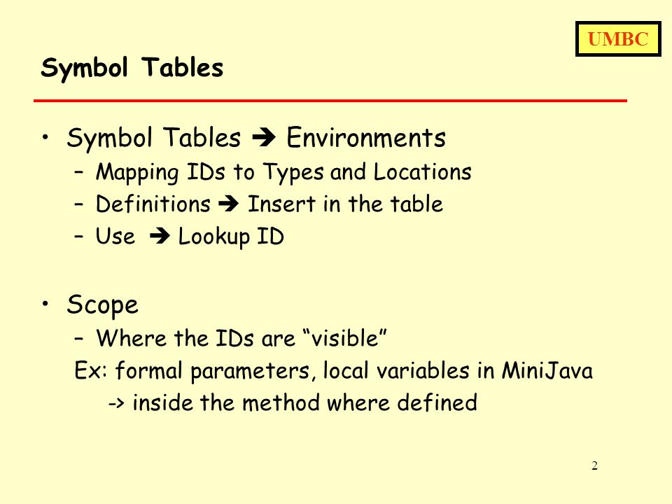 UMBC 2 Symbol Tables Symbol Tables  Environments –Mapping IDs to Types and Locations –Definitions  Insert in the table –Use  Lookup ID Scope –Where the IDs are visible Ex: formal parameters, local variables in MiniJava -> inside the method where defined