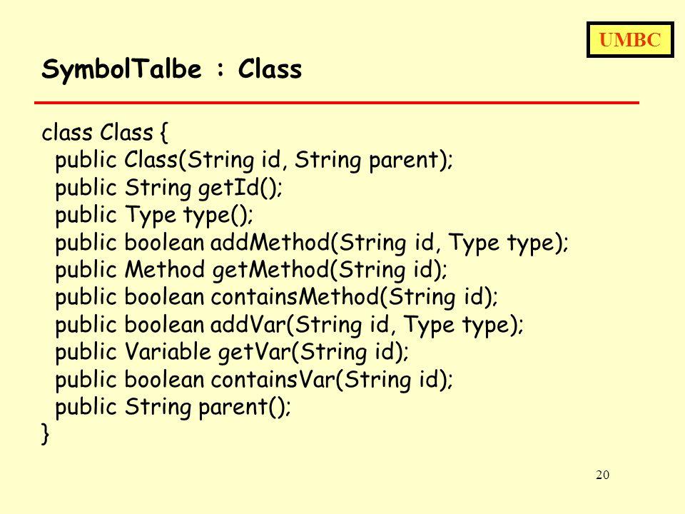 UMBC 20 SymbolTalbe : Class class Class { public Class(String id, String parent); public String getId(); public Type type(); public boolean addMethod(String id, Type type); public Method getMethod(String id); public boolean containsMethod(String id); public boolean addVar(String id, Type type); public Variable getVar(String id); public boolean containsVar(String id); public String parent(); }