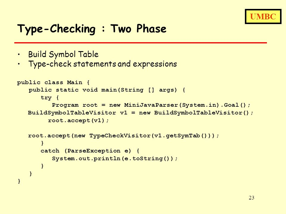 UMBC 23 Type-Checking : Two Phase Build Symbol Table Type-check statements and expressions public class Main { public static void main(String [] args) { try { Program root = new MiniJavaParser(System.in).Goal(); BuildSymbolTableVisitor v1 = new BuildSymbolTableVisitor(); root.accept(v1); root.accept(new TypeCheckVisitor(v1.getSymTab())); } catch (ParseException e) { System.out.println(e.toString()); }