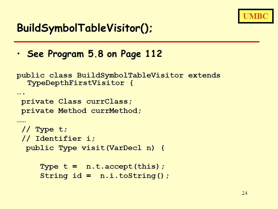UMBC 24 BuildSymbolTableVisitor(); See Program 5.8 on Page 112 public class BuildSymbolTableVisitor extends TypeDepthFirstVisitor { ….