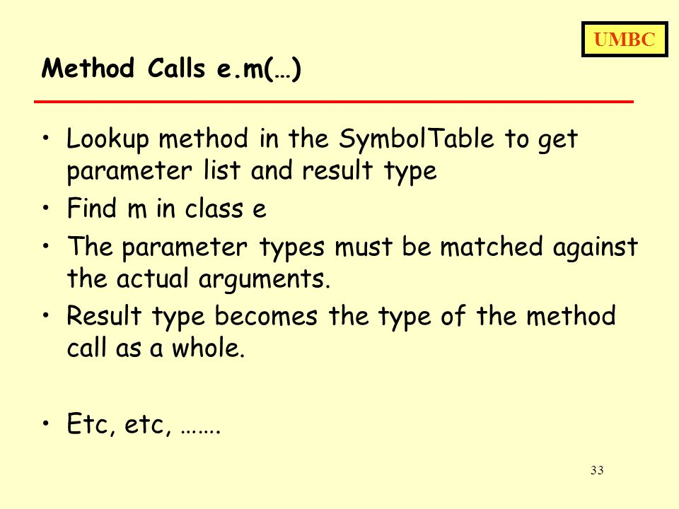 UMBC 33 Method Calls e.m(…) Lookup method in the SymbolTable to get parameter list and result type Find m in class e The parameter types must be matched against the actual arguments.