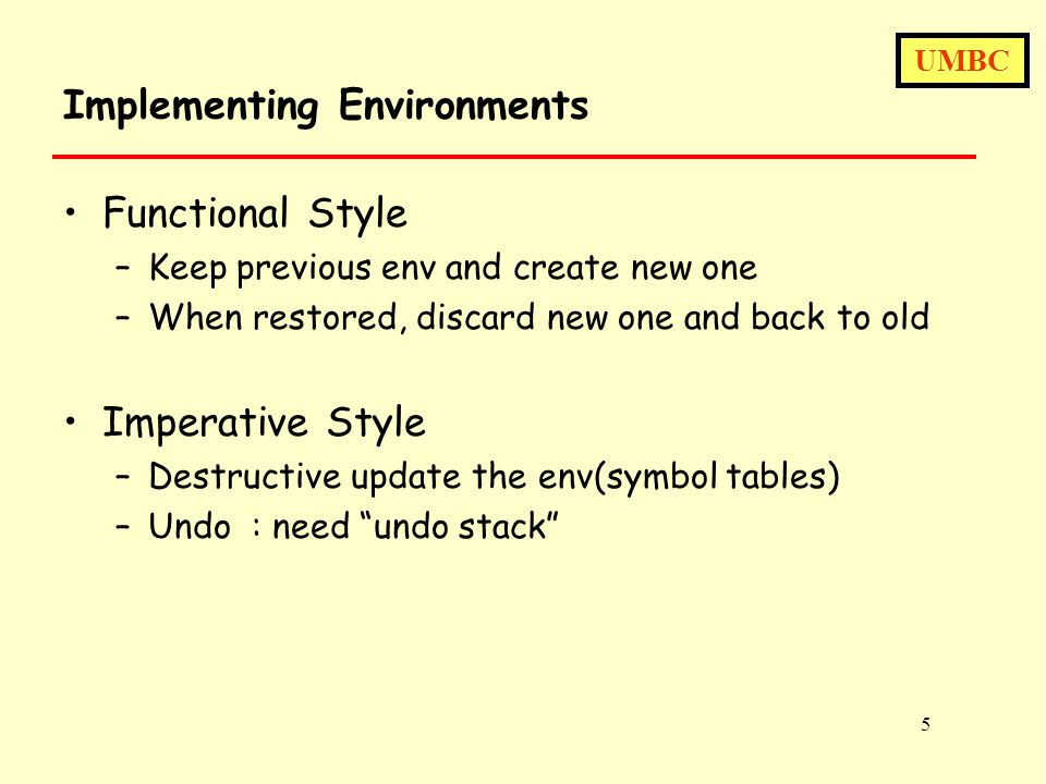 UMBC 5 Implementing Environments Functional Style –Keep previous env and create new one –When restored, discard new one and back to old Imperative Style –Destructive update the env(symbol tables) –Undo : need undo stack