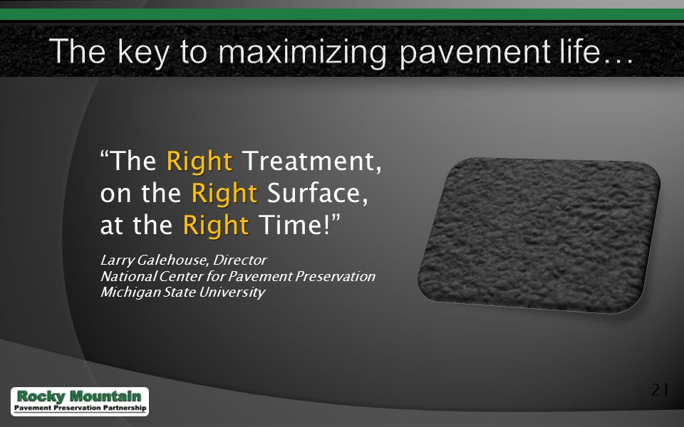 21 Right The Right Treatment, Right on the Right Surface, Right at the Right Time! Larry Galehouse, Director National Center for Pavement Preservation Michigan State University