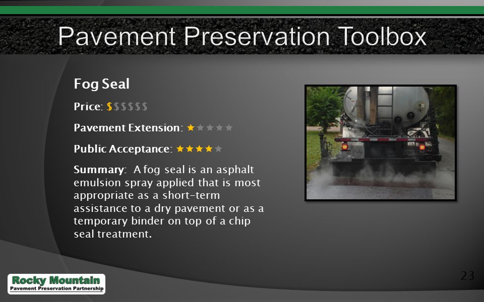 23 Fog Seal Price: $$$$$$ Pavement Extension:  Public Acceptance:  Summary: A fog seal is an asphalt emulsion spray applied that is most appropriate as a short-term assistance to a dry pavement or as a temporary binder on top of a chip seal treatment.