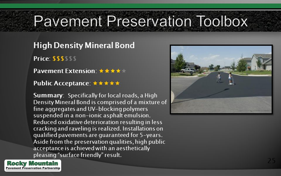 25 High Density Mineral Bond Price: $$$$$$ Pavement Extension:  Public Acceptance:  Summary: Specifically for local roads, a High Density Mineral Bond is comprised of a mixture of fine aggregates and UV-blocking polymers suspended in a non-ionic asphalt emulsion.