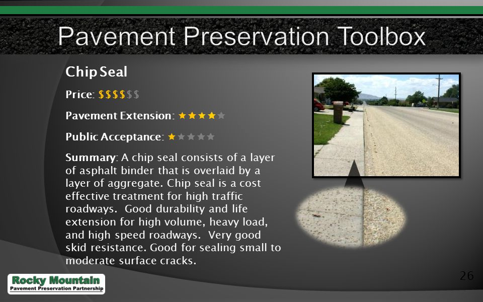 26 Chip Seal Price: $$$$$$ Pavement Extension:  Public Acceptance:  Summary: A chip seal consists of a layer of asphalt binder that is overlaid by a layer of aggregate.