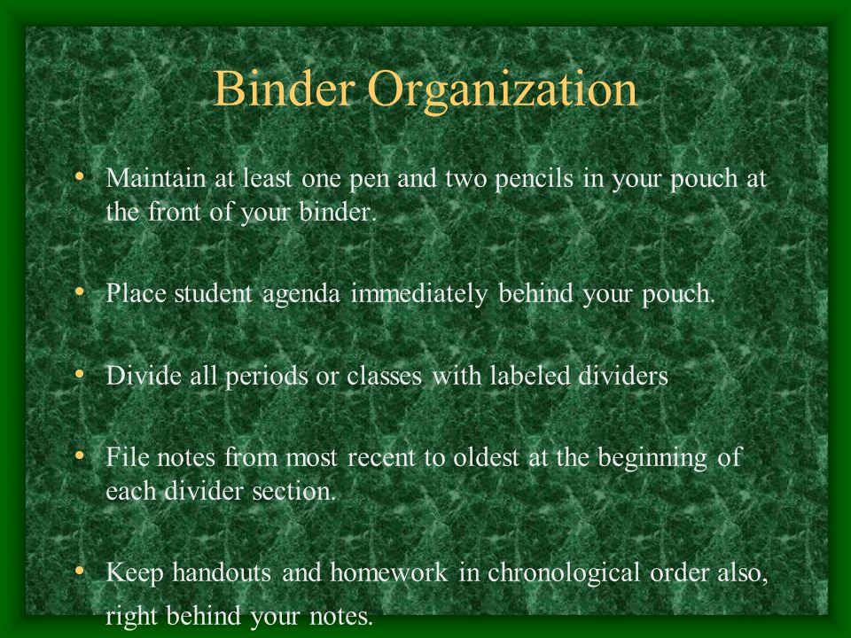 Binder Organization Very first sheet – cover sheet Binder grade sheet next Tab for each class Assignment sheet at top of each tab Calendar optional Cornell style notes for all academic classes
