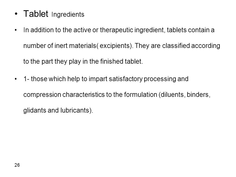 26 Tablet Ingredients In addition to the active or therapeutic ingredient, tablets contain a number of inert materials( excipients). They are classifi