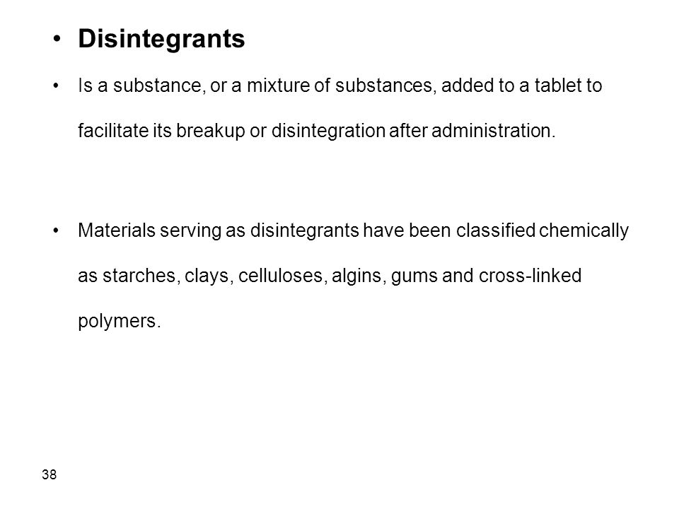 38 Disintegrants Is a substance, or a mixture of substances, added to a tablet to facilitate its breakup or disintegration after administration. Mater