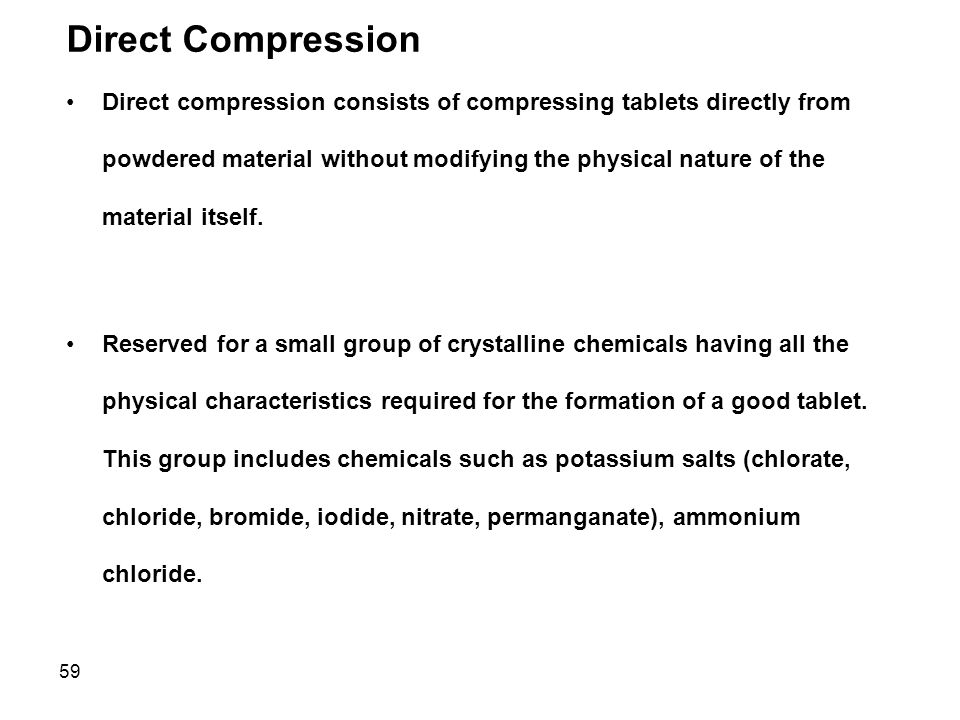 59 Direct Compression Direct compression consists of compressing tablets directly from powdered material without modifying the physical nature of the