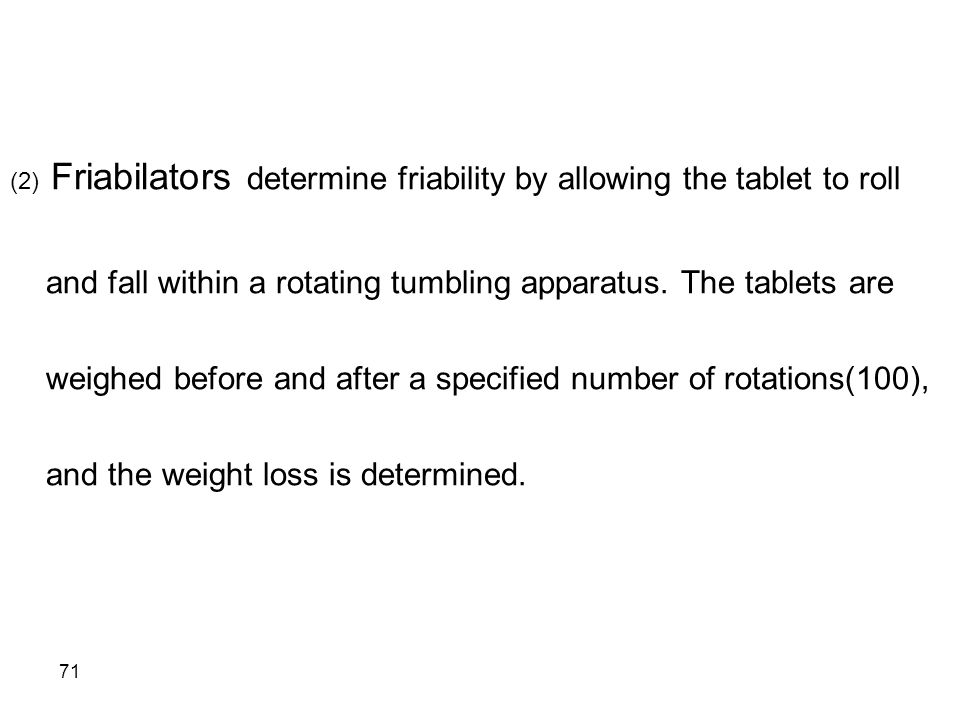 71 (2) Friabilators determine friability by allowing the tablet to roll and fall within a rotating tumbling apparatus. The tablets are weighed before