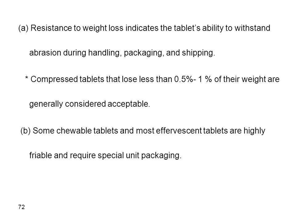 72 (a) Resistance to weight loss indicates the tablet's ability to withstand abrasion during handling, packaging, and shipping. * Compressed tablets t