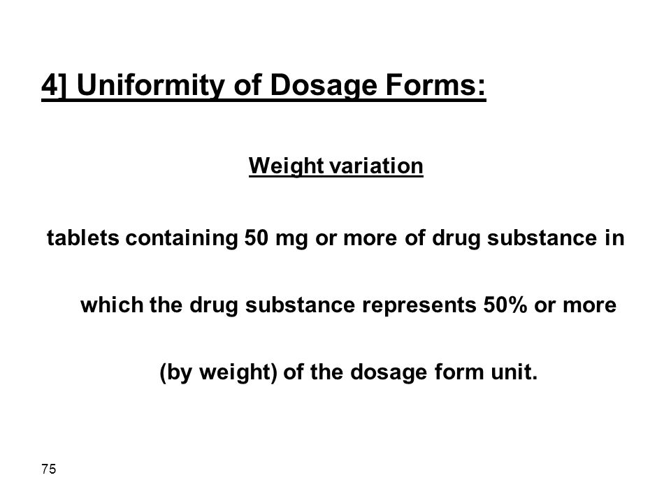 75 4] Uniformity of Dosage Forms: Weight variation tablets containing 50 mg or more of drug substance in which the drug substance represents 50% or mo