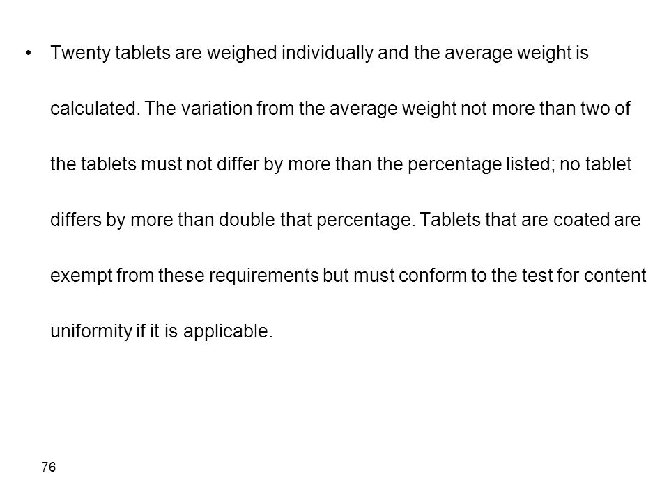 76 Twenty tablets are weighed individually and the average weight is calculated. The variation from the average weight not more than two of the tablet