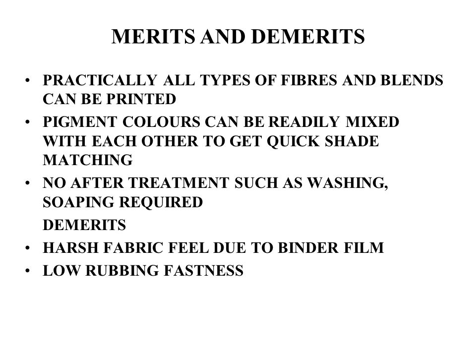 MERITS AND DEMERITS PRACTICALLY ALL TYPES OF FIBRES AND BLENDS CAN BE PRINTED PIGMENT COLOURS CAN BE READILY MIXED WITH EACH OTHER TO GET QUICK SHADE